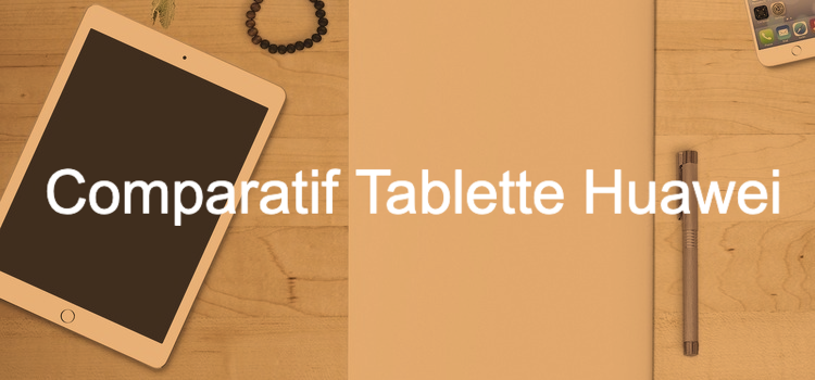Tablette Huawei - comparatif, test & avis, guides des meilleurs modèles